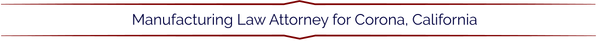 Manufacturing Law Attorney for Corona, California