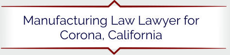 Manufacturing Law Lawyer for Corona, California