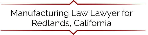 Manufacturing Law Lawyer for Redlands, California